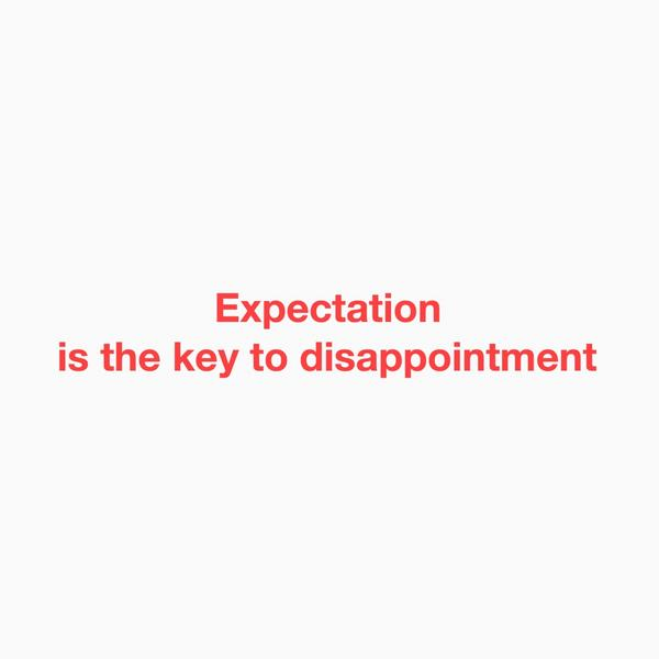 Expectation is the key to disappointment How do yo