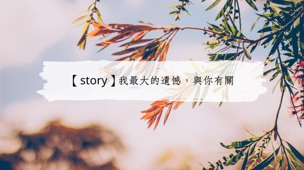 【story】我最大的遺憾,與你有關我最大的遺憾是你的遺憾與我有關沒有句點已經很完美了何必誤會故事沒